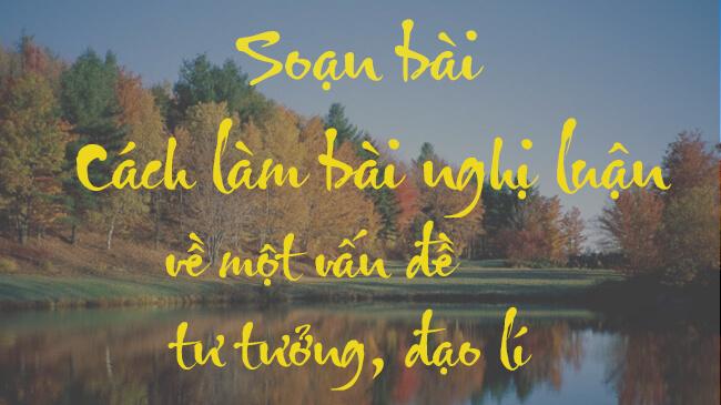 bai soan sgk ngu van 9 cach lam bai nghi luan ve mot van de tu tuong dao li Soạn bài lớp 9: Nghị luận về một vấn đề tư tưởng, đạo lý